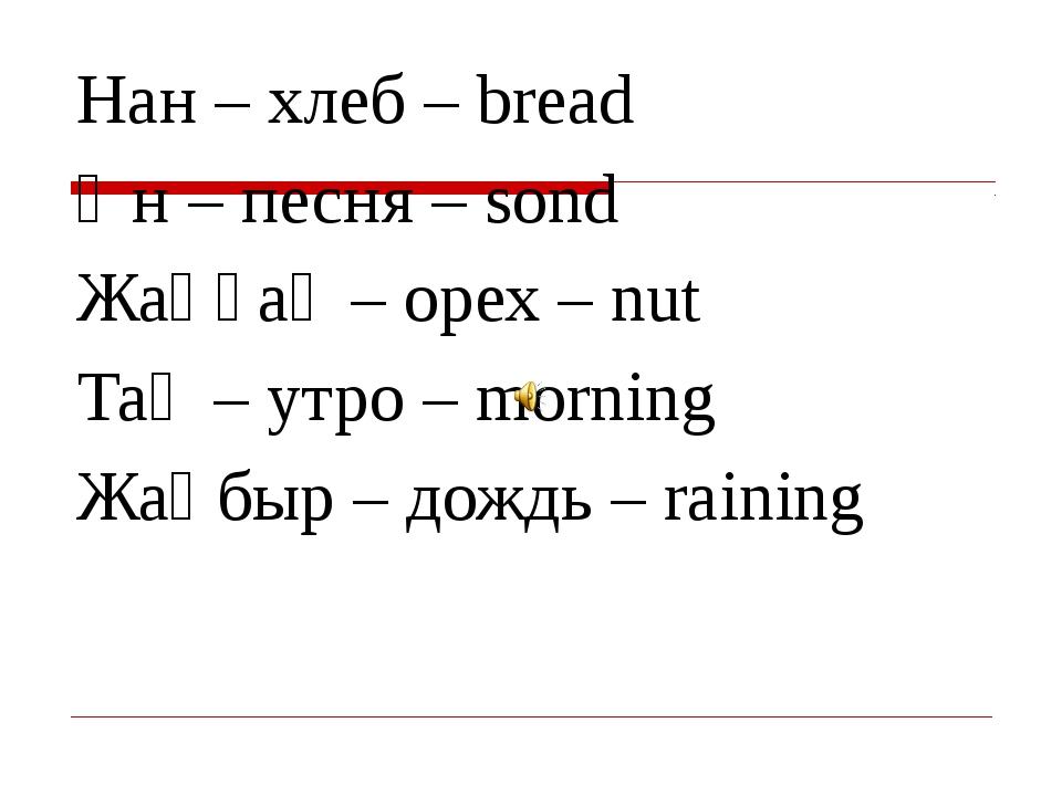 Нан – хлеб – bread Ән – песня – sond Жаңғақ – орех – nut Таң – утро – morning...