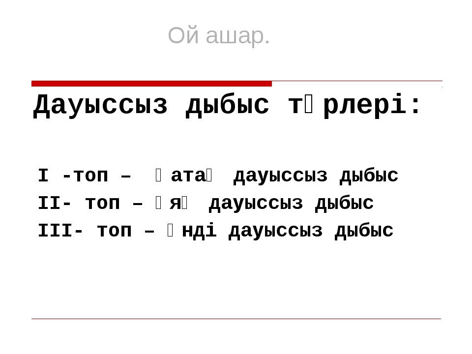 Дауыссыз дыбыс түрлері: І -топ – Қатаң дауыссыз дыбыс ІІ- топ – Ұяң дауысс...