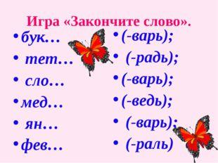Игра «Закончите слово». бук… тет… сло… мед… ян… фев… (-варь); (-радь); (-варь