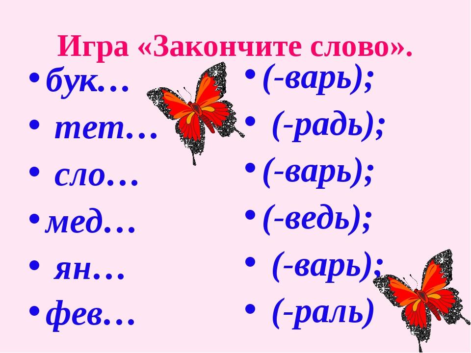 Игра «Закончите слово». бук… тет… сло… мед… ян… фев… (-варь); (-радь); (-варь...