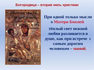 Богородица – вторая мать христиан При одной только мысли о Матери Божией тёпл