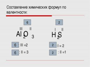 Cоставление химических формул по валентности: Аl O 2 3 II III 6 : III =2 : II