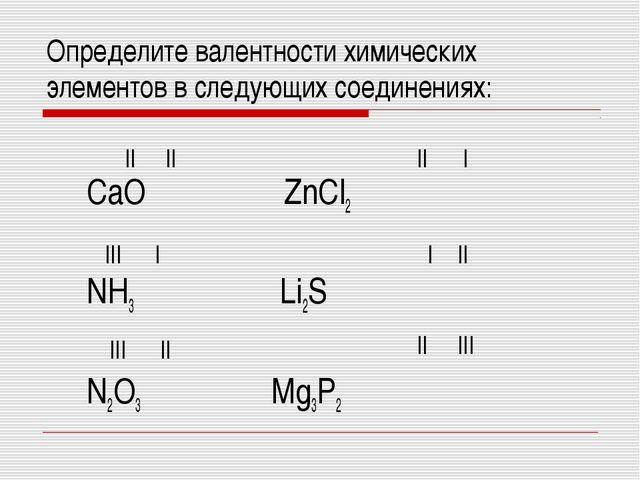Определите валентности химических элементов в следующих соединениях: СaO ZnС...