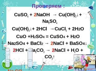 Проверяем : CuSO4 + 2NaOH → Cu(OH)2↓ + Na2SO4 Cu(OH)2↓+ 2HCl →CuCl2 + 2H2O Cu