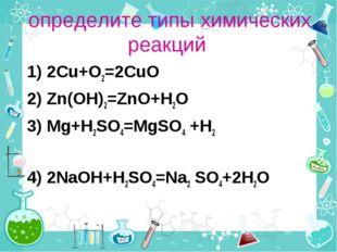 определите типы химических реакций 1) 2Cu+O2=2CuO 2) Zn(OH)2=ZnO+H2O 3) Mg+H2