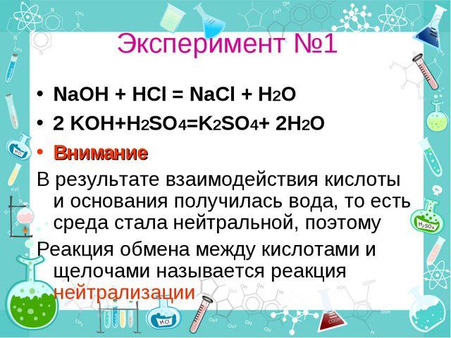 Эксперимент №1 NaOH + HCl = NaCl + H2O 2 KOH+H2SO4=K2SO4+ 2H2O Внимание В рез...