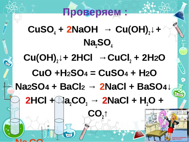 Проверяем : CuSO4 + 2NaOH → Cu(OH)2↓ + Na2SO4 Cu(OH)2↓+ 2HCl →CuCl2 + 2H2O Cu...