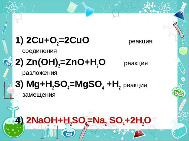1) 2Cu+O2=2CuO реакция соединения 2) Zn(OH)2=ZnO+H2O реакция разложения 3) M...