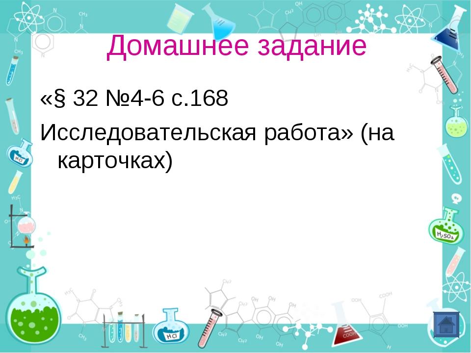 Домашнее задание «§ 32 №4-6 с.168 Исследовательская работа» (на карточках)