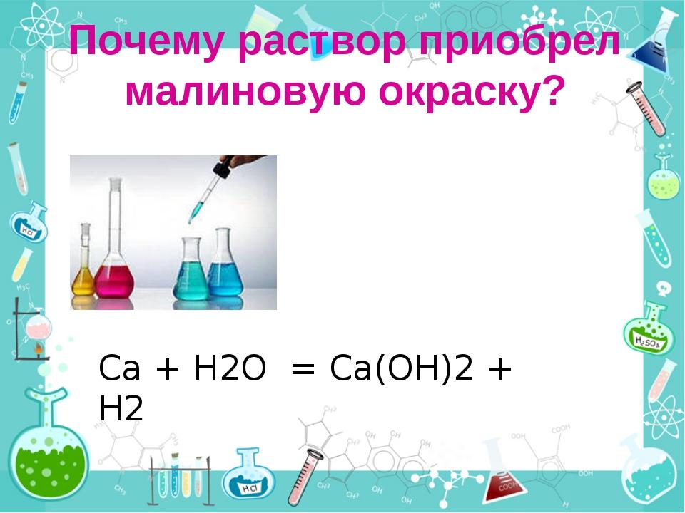 Почему раствор приобрел малиновую окраску? Ca + H2O = Ca(OH)2 + H2