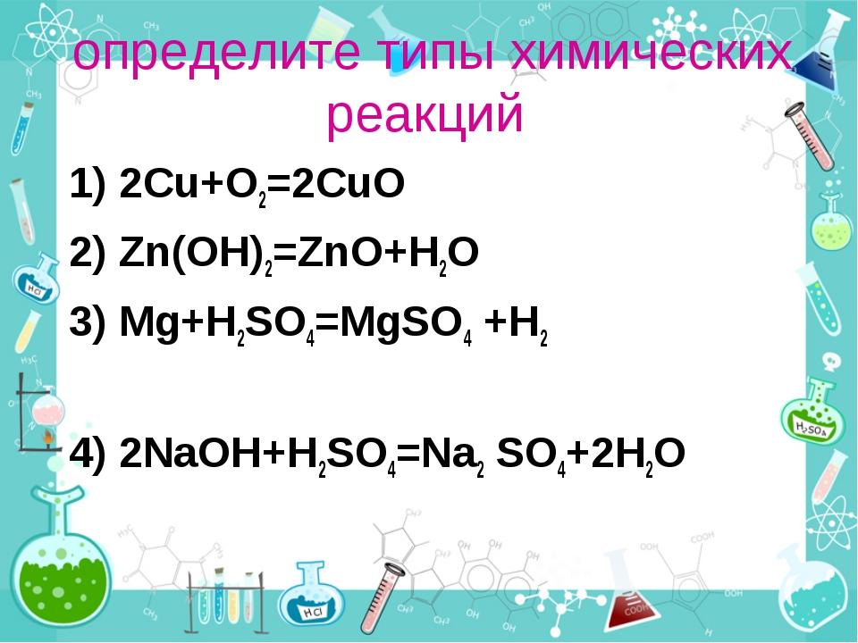 определите типы химических реакций 1) 2Cu+O2=2CuO 2) Zn(OH)2=ZnO+H2O 3) Mg+H2...