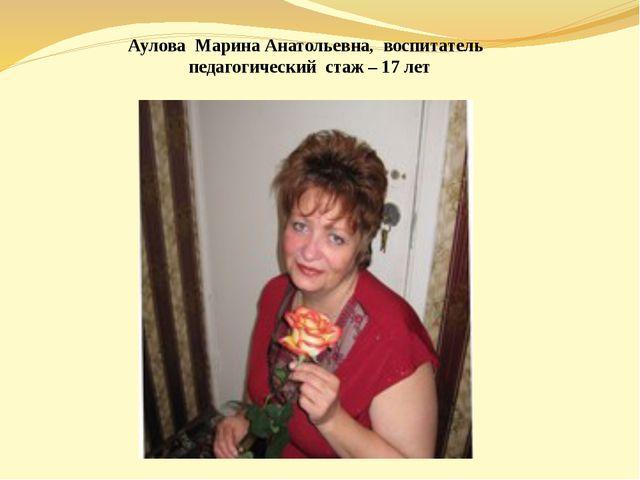 Аулова Марина Анатольевна, воспитатель педагогический стаж – 17 лет