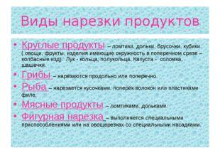 Виды нарезки продуктов Круглые продукты – ломтики, дольки, брусочки, кубики (