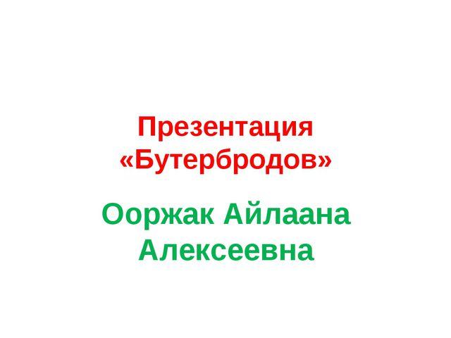Презентация «Бутербродов» Ооржак Айлаана Алексеевна