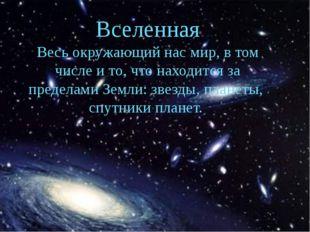 Вселенная Весь окружающий нас мир, в том числе и то, что находится за предела