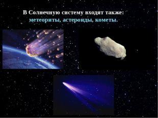 В Солнечную систему входят также: метеориты, астеройды, кометы. В Солнечную с