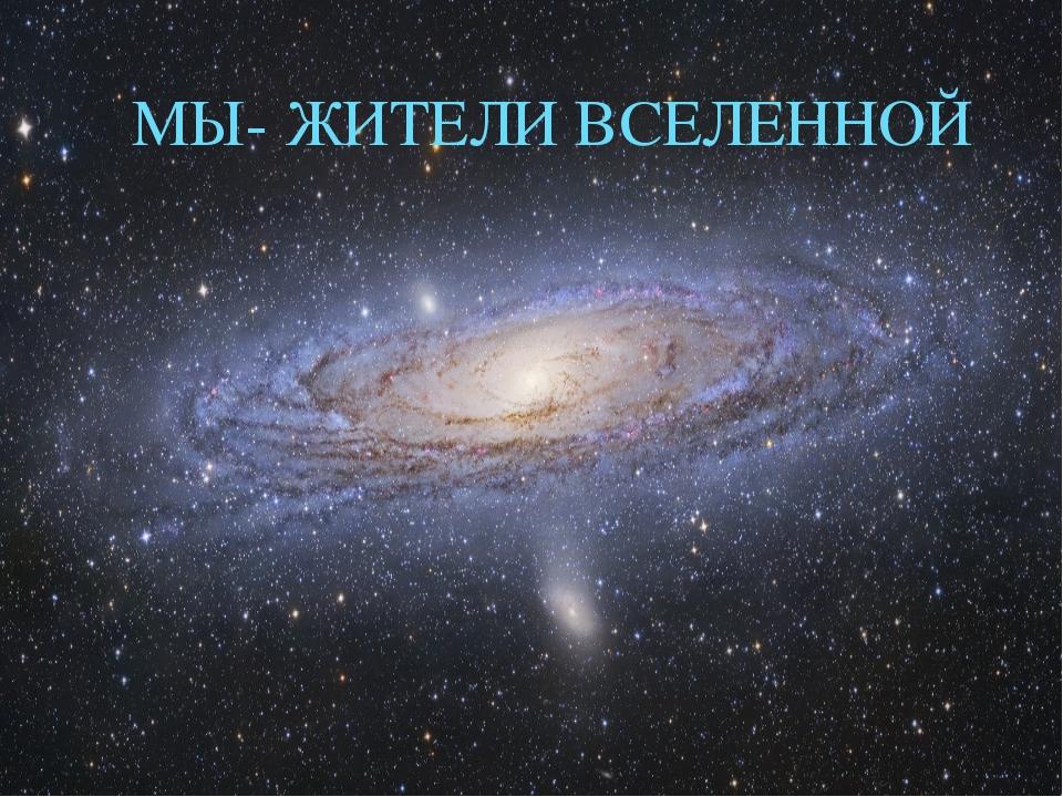 МЫ- ЖИТЕЛИ ВСЕЛЕННОЙ