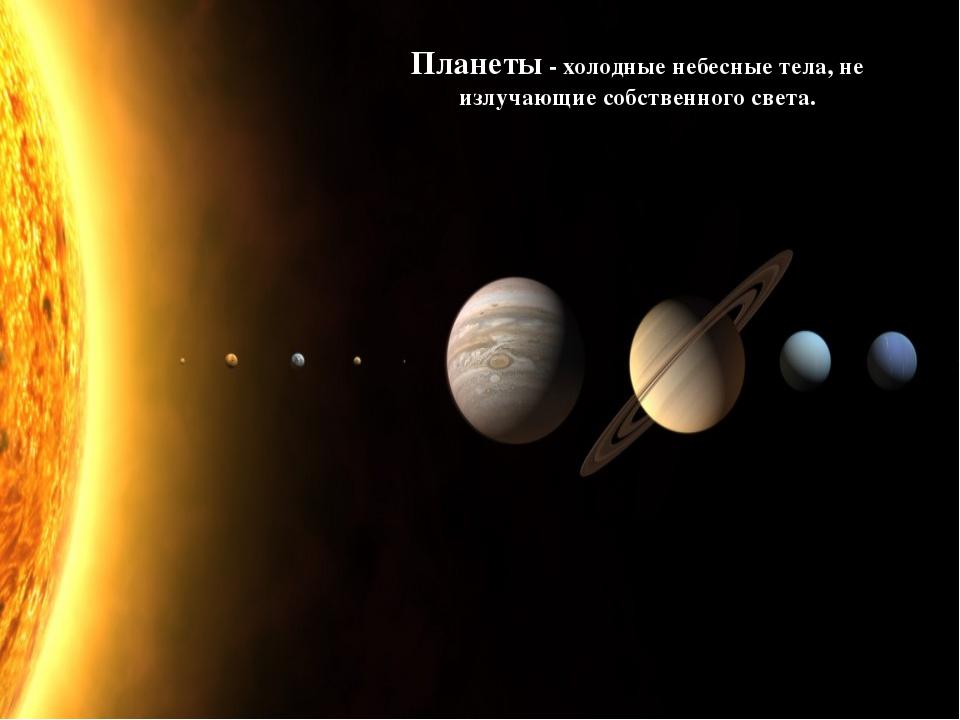 Планеты - холодные небесные тела, не излучающие собственного света.