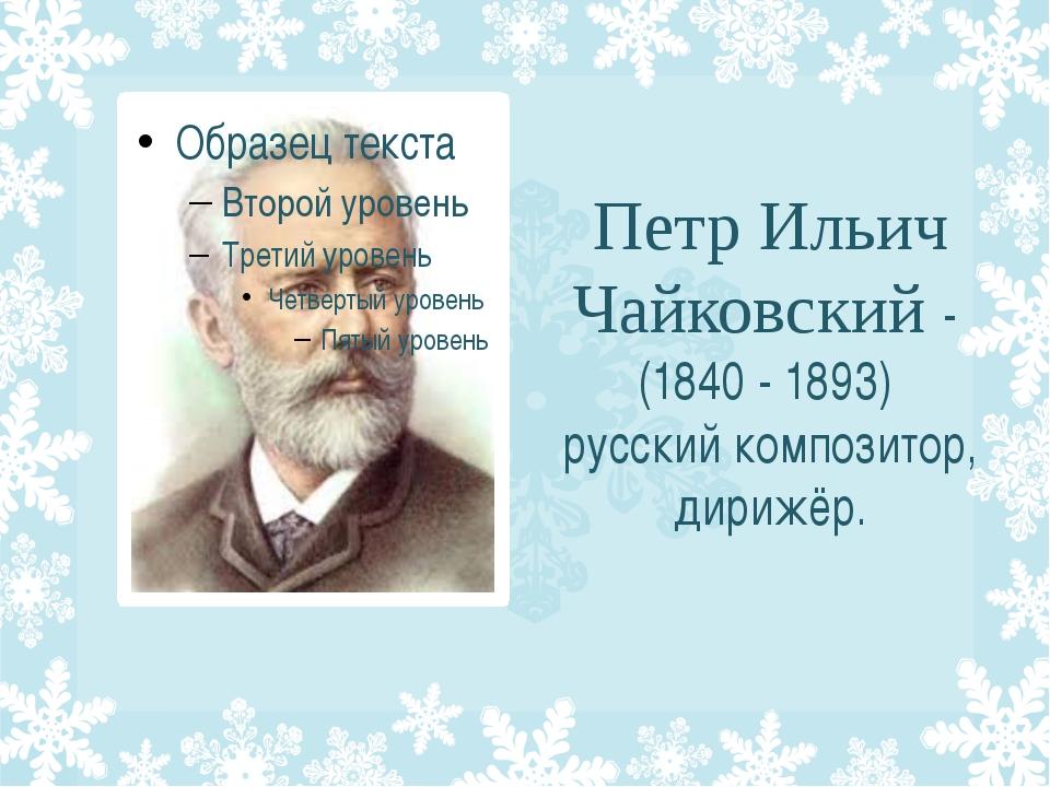 Петр Ильич Чайковский - (1840 - 1893) русский композитор, дирижёр.