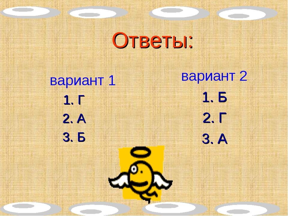 Ответы: вариант 1 1. Г 2. А 3. Б вариант 2 1. Б 2. Г 3. А