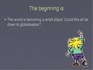 The beginning is The world is becoming a small place! Could this all be down