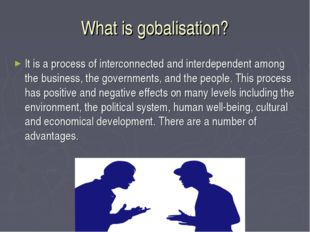 What is gobalisation? It is a process of interconnected and interdependent am