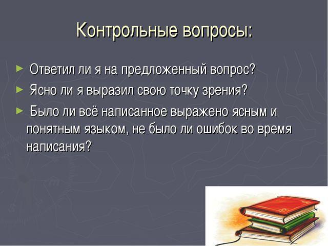 Контрольные вопросы: Ответил ли я на предложенный вопрос? Ясно ли я выразил с...