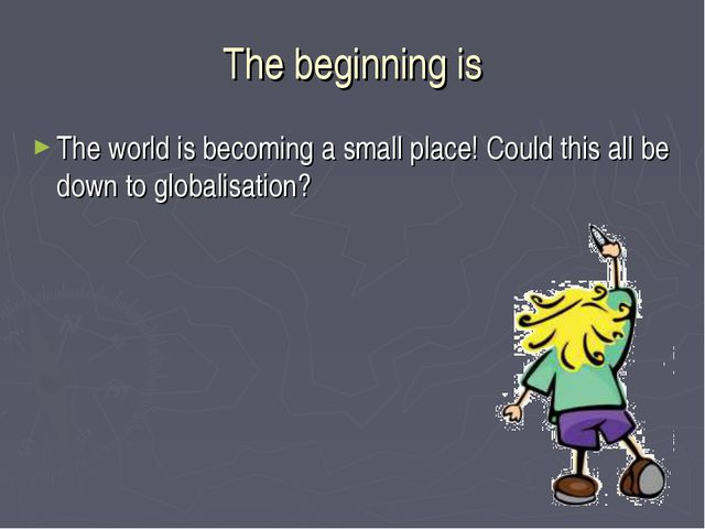 The beginning is The world is becoming a small place! Could this all be down...