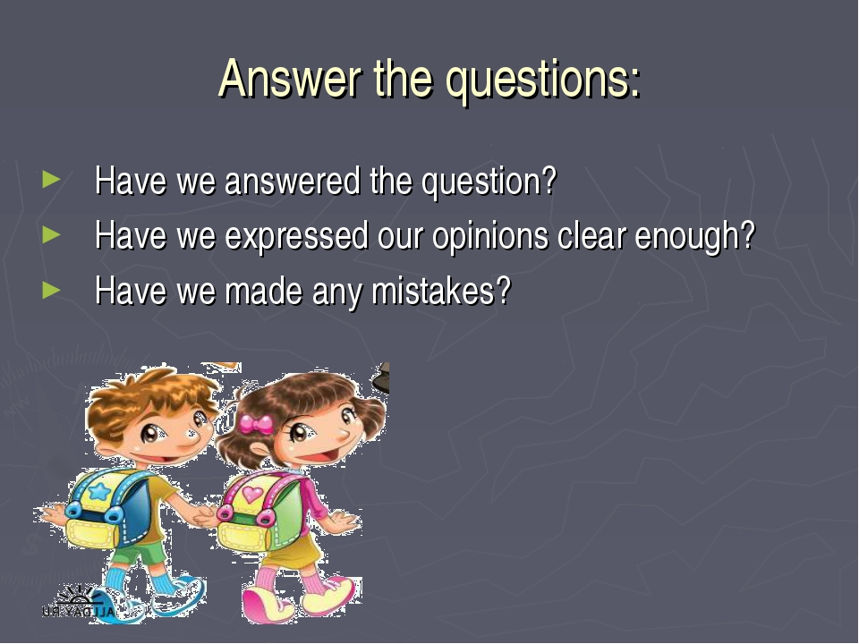 Answer the questions: Have we answered the question? Have we expressed our op...