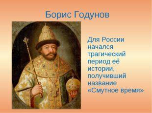 Борис Годунов Для России начался трагический период её истории, получивший н