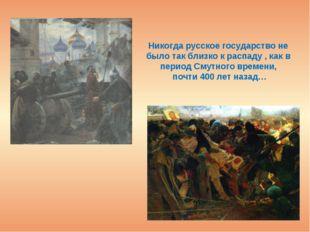 Никогда русское государство не было так близко к распаду , как в период Смутн