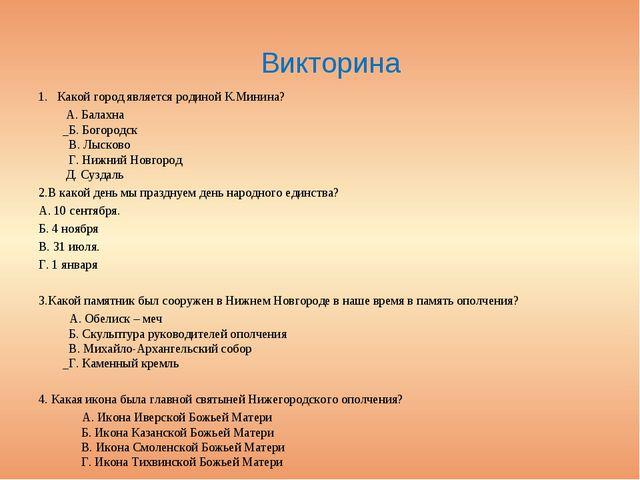 Викторина 1. Какой город является родиной К.Минина? А.Балахна Б. Богородск В...