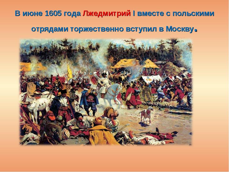 В июне 1605 года Лжедмитрий I вместе с польскими отрядами торжественно вступи...