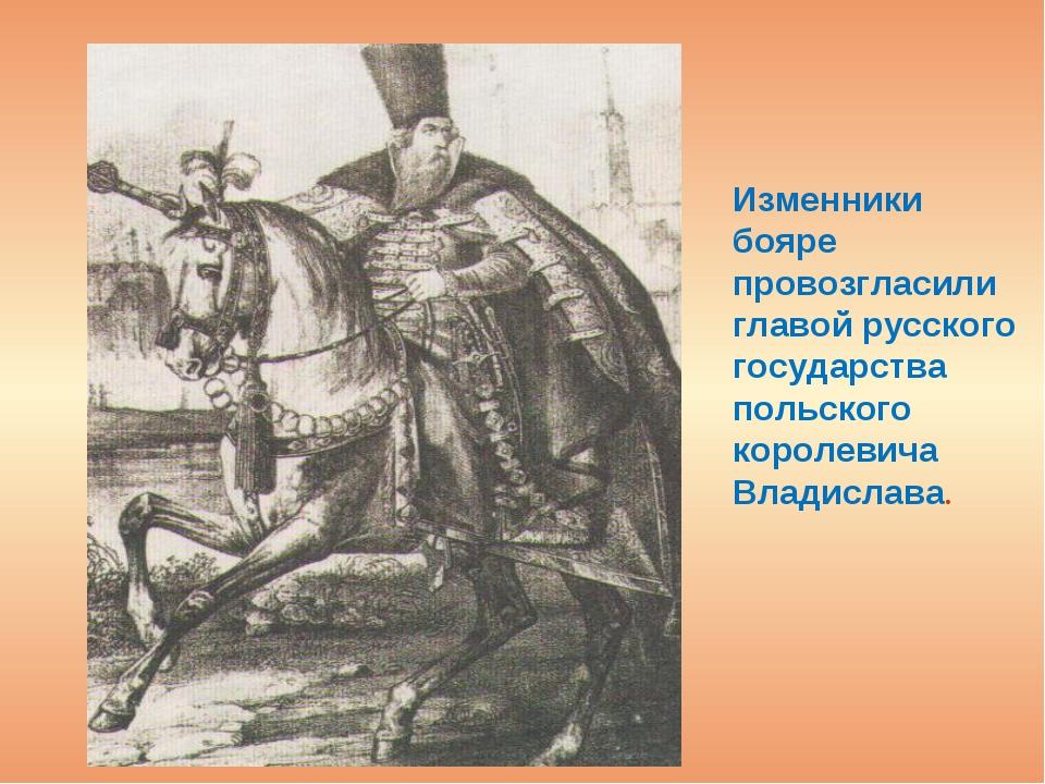 Изменники бояре провозгласили главой русского государства польского королеви...
