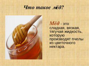 Что такое мёд? Мёд - это сладкая, вязкая, тягучая жидкость, которую производ