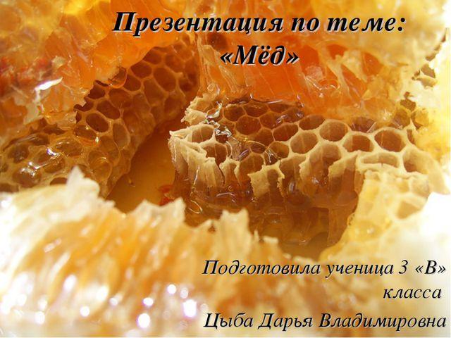 Презентация по теме: «Мёд» Подготовила ученица 3 «В» класса Цыба Дарья Владим...