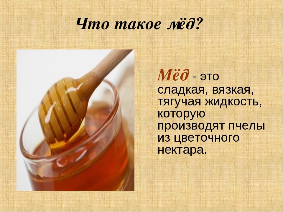 Что такое мёд? Мёд - это сладкая, вязкая, тягучая жидкость, которую производ...