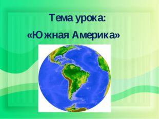 Тема урока: «Южная Америка»