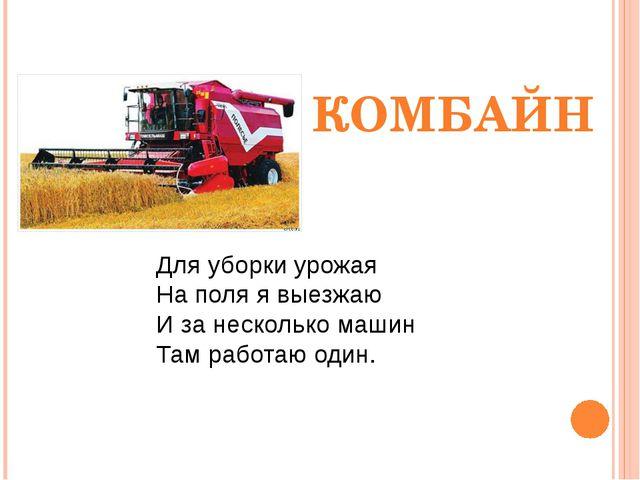 Для уборки урожая На поля я выезжаю И за несколько машин Там работаю один. КО...