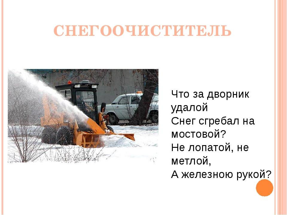 Что за дворник удалой Снег сгребал на мостовой? Не лопатой, не метлой, А желе...