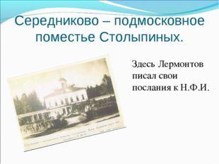 Середниково – подмосковное поместье Столыпиных. Здесь Лермонтов писал свои по