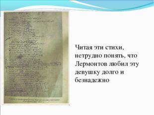 Читая эти стихи, нетрудно понять, что Лермонтов любил эту девушку долго и без