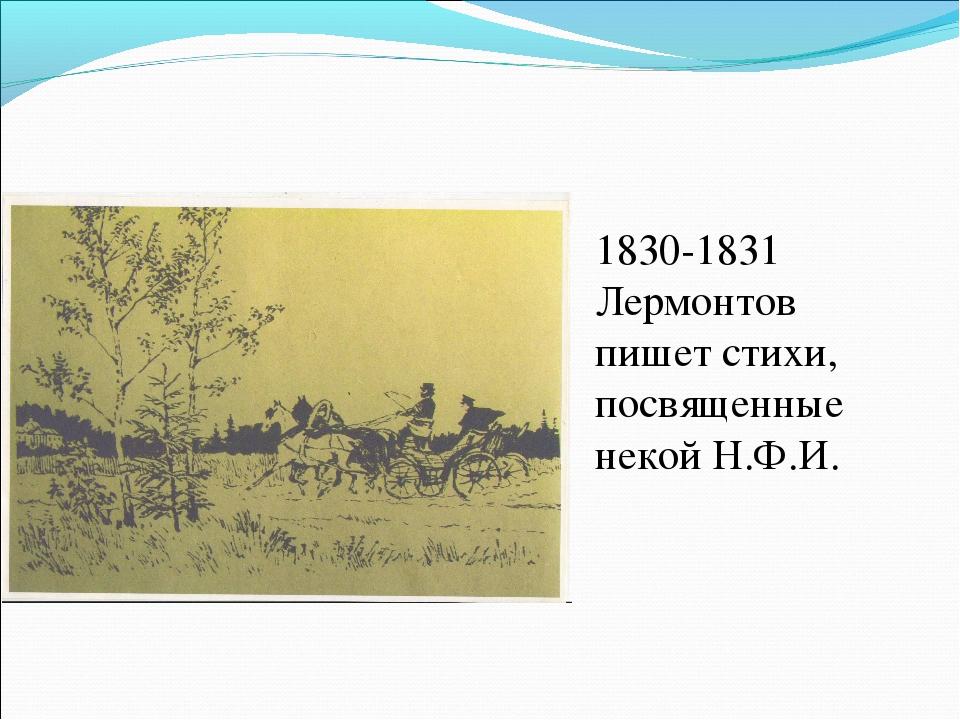 1830-1831 Лермонтов пишет стихи, посвященные некой Н.Ф.И.
