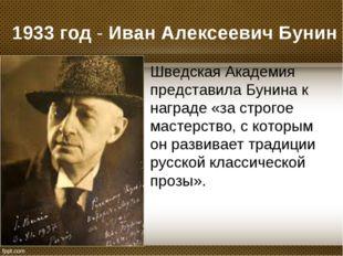 1933 год - Иван Алексеевич Бунин Шведская Академия представила Бунина к награ