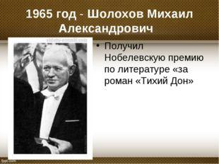1965 год - Шолохов Михаил Александрович Получил Нобелевскую премию по литера