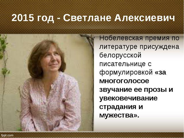 2015 год - Светлане Алексиевич Нобелевская премия по литературе присуждена бе...
