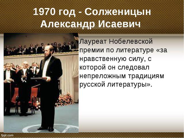 1970 год - Солженицын Александр Исаевич Лауреат Нобелевской премии по литерат...