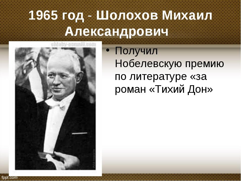 1965 год - Шолохов Михаил Александрович Получил Нобелевскую премию по литера...