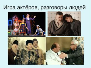 Игра актёров, разговоры людей