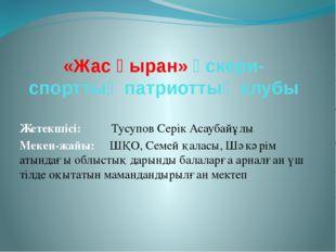 «Жас қыран» әскери-спорттық патриоттық клубы Жетекшісі: Тусупов Серік Асаубай